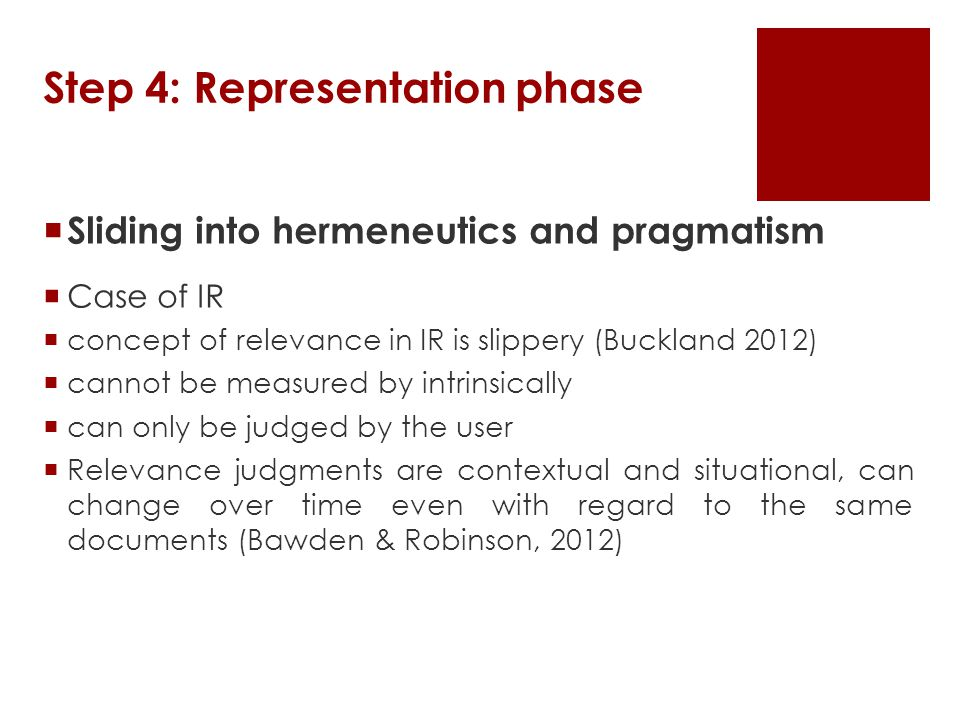 Step 4: Representation phase  Sliding into hermeneutics and pragmatism  Case of IR  concept of relevance in IR is slippery (Buckland 2012)  cannot