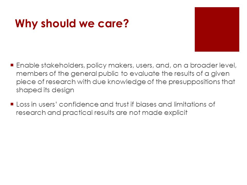 Why should we care?  Enable stakeholders, policy makers, users, and, on a broader level, members of the general public to evaluate the results of a g