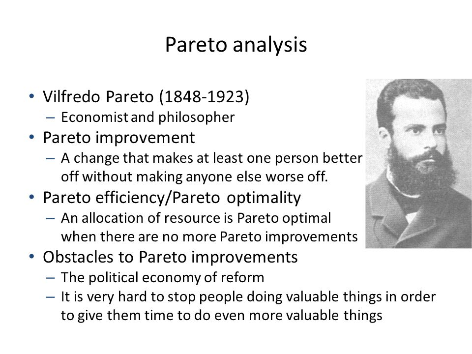 Pareto analysis Vilfredo Pareto (1848-1923) – Economist and philosopher Pareto improvement – A change that makes at least one person better off without making anyone else worse off.