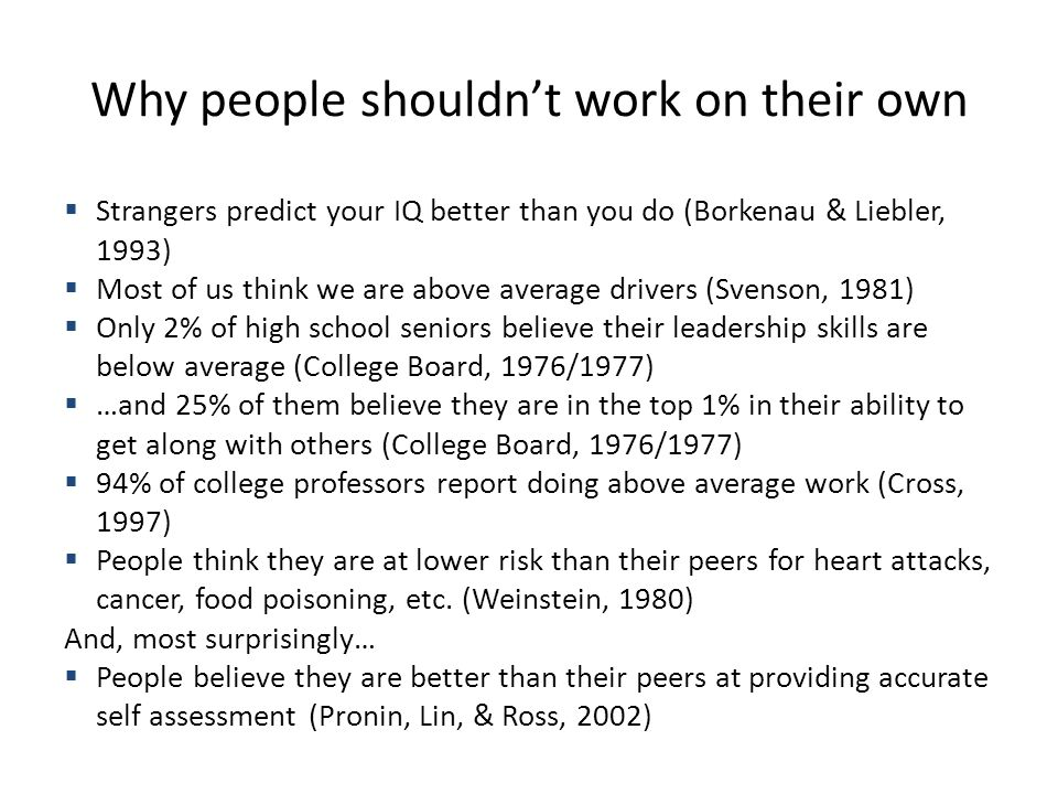 Why people shouldn't work on their own  Strangers predict your IQ better than you do (Borkenau & Liebler, 1993)  Most of us think we are above average drivers (Svenson, 1981)  Only 2% of high school seniors believe their leadership skills are below average (College Board, 1976/1977)  …and 25% of them believe they are in the top 1% in their ability to get along with others (College Board, 1976/1977)  94% of college professors report doing above average work (Cross, 1997)  People think they are at lower risk than their peers for heart attacks, cancer, food poisoning, etc.