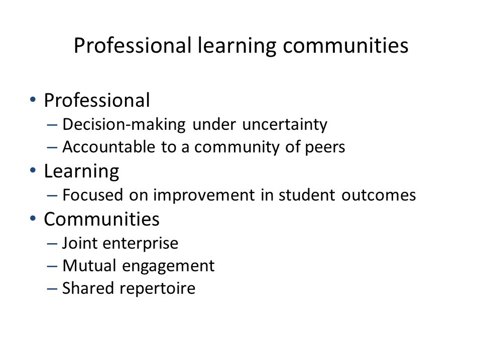 Professional learning communities Professional – Decision-making under uncertainty – Accountable to a community of peers Learning – Focused on improvement in student outcomes Communities – Joint enterprise – Mutual engagement – Shared repertoire