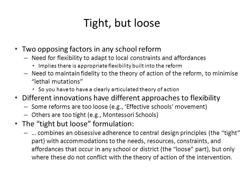 Tight, but loose Two opposing factors in any school reform – Need for flexibility to adapt to local constraints and affordances Implies there is appropriate flexibility built into the reform – Need to maintain fidelity to the theory of action of the reform, to minimise lethal mutations So you have to have a clearly articulated theory of action Different innovations have different approaches to flexibility – Some reforms are too loose (e.g., 'Effective schools' movement) – Others are too tight (e.g., Montessori Schools) The tight but loose formulation: – … combines an obsessive adherence to central design principles (the tight part) with accommodations to the needs, resources, constraints, and affordances that occur in any school or district (the loose part), but only where these do not conflict with the theory of action of the intervention.