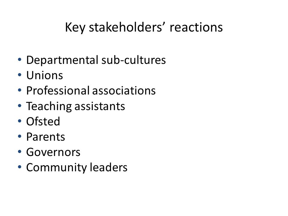 Key stakeholders' reactions Departmental sub-cultures Unions Professional associations Teaching assistants Ofsted Parents Governors Community leaders