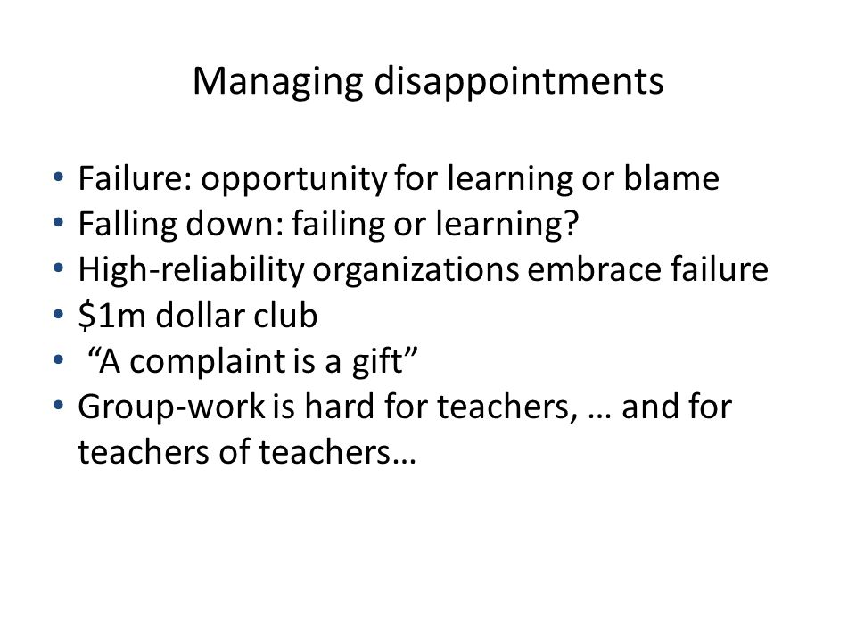 Managing disappointments Failure: opportunity for learning or blame Falling down: failing or learning.