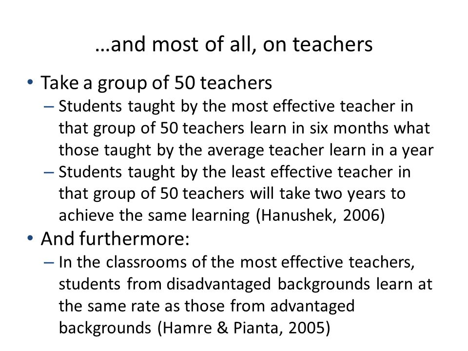 …and most of all, on teachers Take a group of 50 teachers – Students taught by the most effective teacher in that group of 50 teachers learn in six months what those taught by the average teacher learn in a year – Students taught by the least effective teacher in that group of 50 teachers will take two years to achieve the same learning (Hanushek, 2006) And furthermore: – In the classrooms of the most effective teachers, students from disadvantaged backgrounds learn at the same rate as those from advantaged backgrounds (Hamre & Pianta, 2005)
