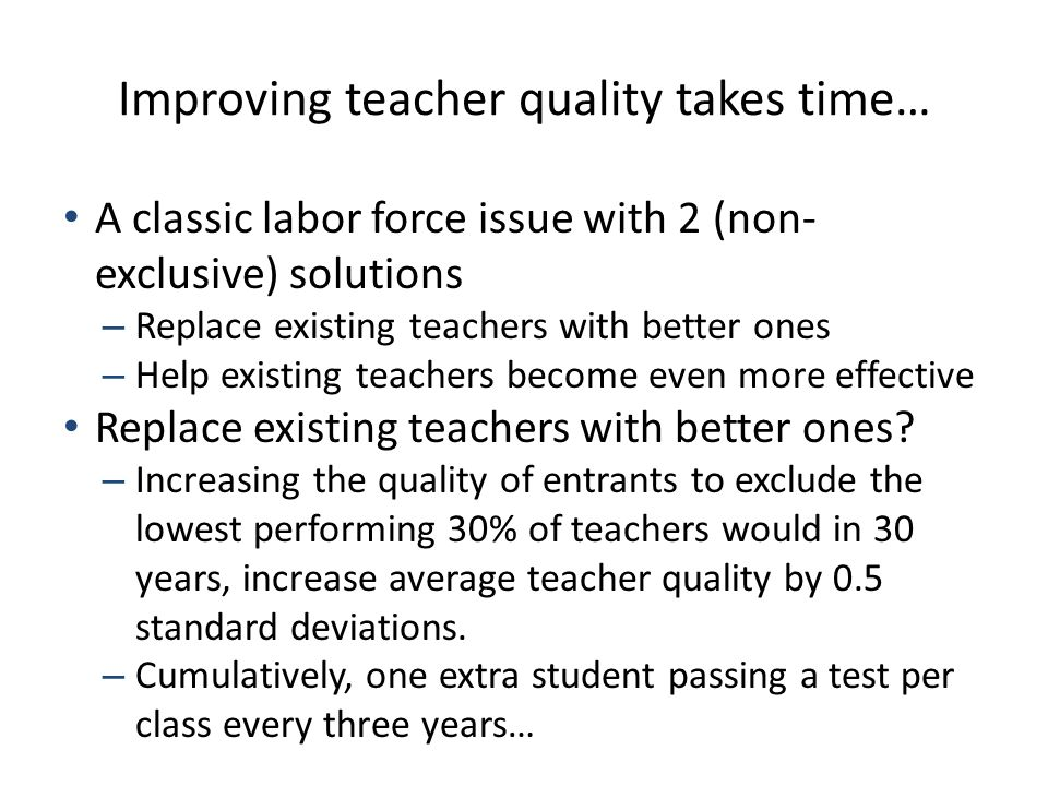 Improving teacher quality takes time… A classic labor force issue with 2 (non- exclusive) solutions – Replace existing teachers with better ones – Help existing teachers become even more effective Replace existing teachers with better ones.