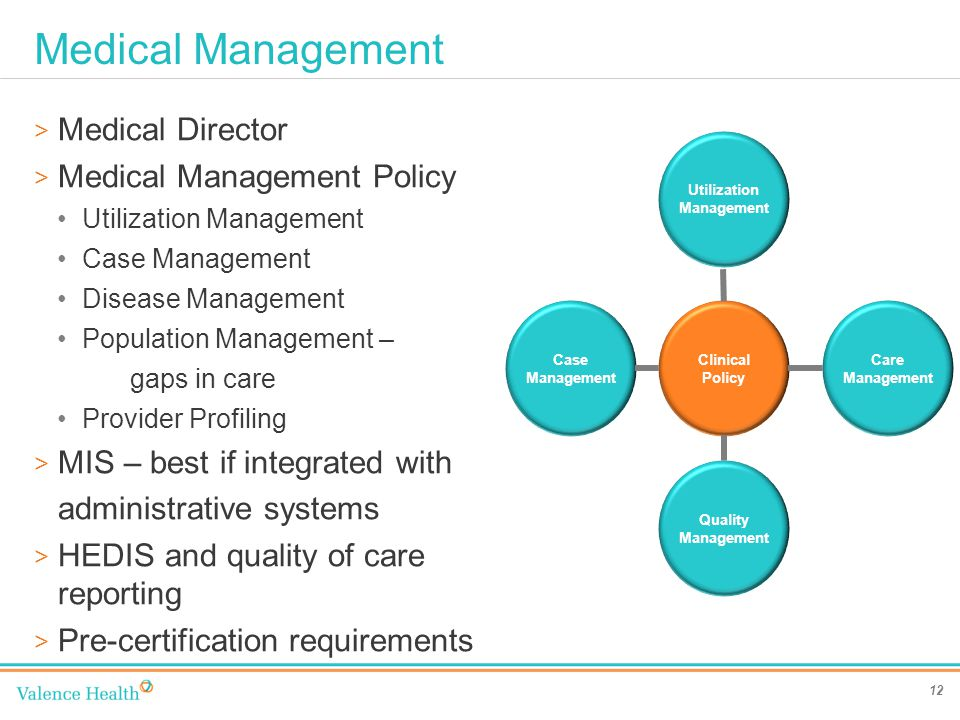Medical Management 12 > Medical Director > Medical Management Policy Utilization Management Case Management Disease Management Population Management – gaps in care Provider Profiling > MIS – best if integrated with administrative systems > HEDIS and quality of care reporting > Pre-certification requirements Clinical Policy Case Management Care Management Utilization Management Quality Management