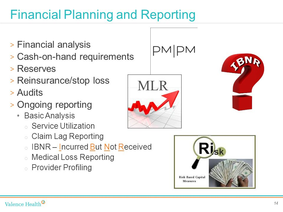 Financial Planning and Reporting 14 > Financial analysis > Cash-on-hand requirements > Reserves > Reinsurance/stop loss > Audits > Ongoing reporting Basic Analysis o Service Utilization o Claim Lag Reporting o IBNR – Incurred But Not Received o Medical Loss Reporting o Provider Profiling