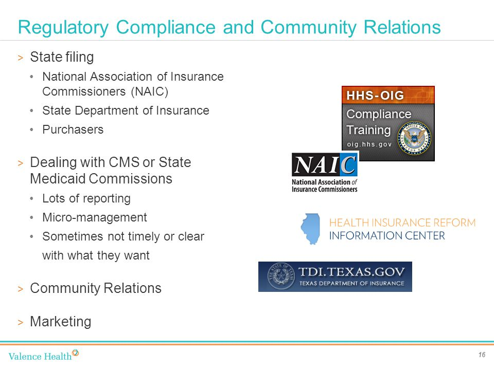 Regulatory Compliance and Community Relations 16 > State filing National Association of Insurance Commissioners (NAIC) State Department of Insurance Purchasers > Dealing with CMS or State Medicaid Commissions Lots of reporting Micro-management Sometimes not timely or clear with what they want > Community Relations > Marketing