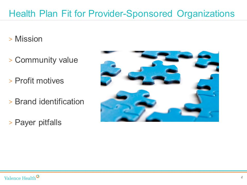 Health Plan Fit for Provider-Sponsored Organizations 4 > Mission > Community value > Profit motives > Brand identification > Payer pitfalls