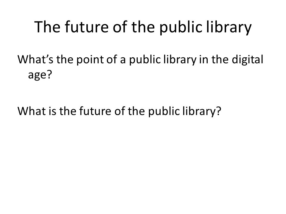 The future of the public library What's the point of a public library in the digital age.