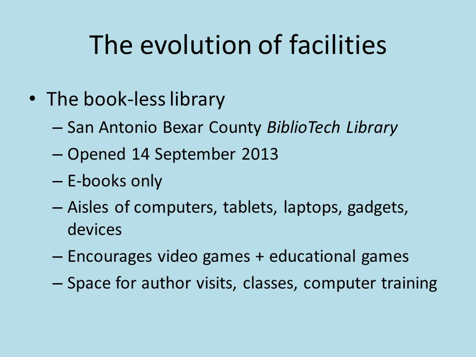 The evolution of facilities The book-less library – San Antonio Bexar County BiblioTech Library – Opened 14 September 2013 – E-books only – Aisles of computers, tablets, laptops, gadgets, devices – Encourages video games + educational games – Space for author visits, classes, computer training