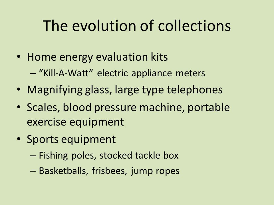 The evolution of collections Home energy evaluation kits – Kill-A-Watt electric appliance meters Magnifying glass, large type telephones Scales, blood pressure machine, portable exercise equipment Sports equipment – Fishing poles, stocked tackle box – Basketballs, frisbees, jump ropes