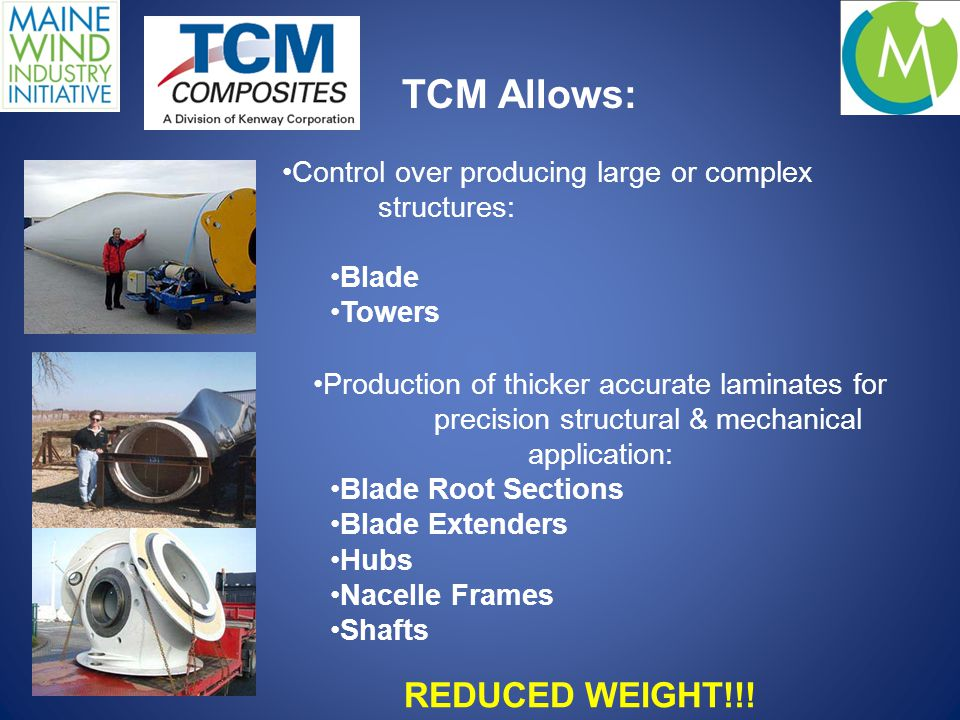 TCM Allows: Control over producing large or complex structures: Blade Towers Production of thicker accurate laminates for precision structural & mechanical application: Blade Root Sections Blade Extenders Hubs Nacelle Frames Shafts REDUCED WEIGHT!!!