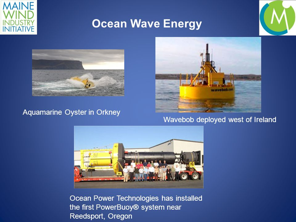 Ocean Wave Energy Ocean Power Technologies has installed the first PowerBuoy® system near Reedsport, Oregon Wavebob deployed west of Ireland Aquamarine Oyster in Orkney