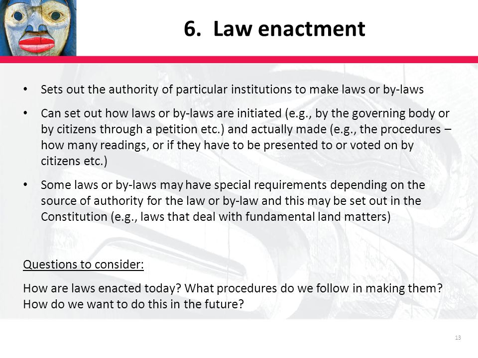 13 Sets out the authority of particular institutions to make laws or by-laws Can set out how laws or by-laws are initiated (e.g., by the governing body or by citizens through a petition etc.) and actually made (e.g., the procedures – how many readings, or if they have to be presented to or voted on by citizens etc.) Some laws or by-laws may have special requirements depending on the source of authority for the law or by-law and this may be set out in the Constitution (e.g., laws that deal with fundamental land matters) Questions to consider: How are laws enacted today.