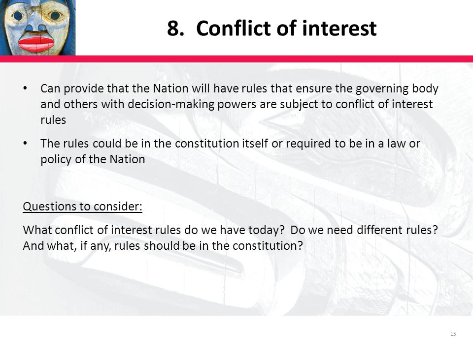 15 Can provide that the Nation will have rules that ensure the governing body and others with decision-making powers are subject to conflict of interest rules The rules could be in the constitution itself or required to be in a law or policy of the Nation Questions to consider: What conflict of interest rules do we have today.