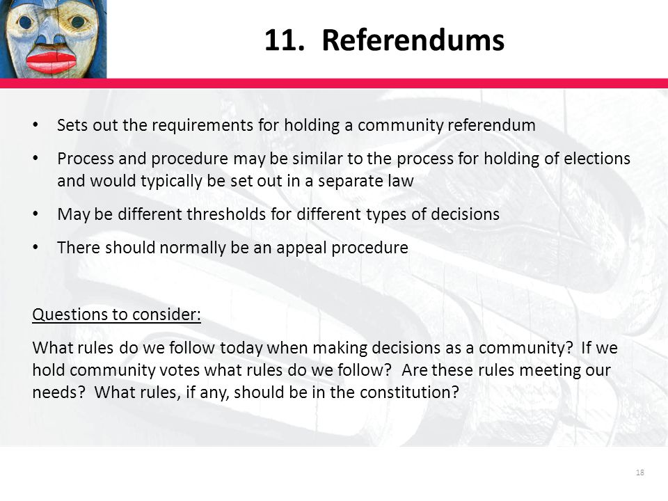 18 Sets out the requirements for holding a community referendum Process and procedure may be similar to the process for holding of elections and would typically be set out in a separate law May be different thresholds for different types of decisions There should normally be an appeal procedure Questions to consider: What rules do we follow today when making decisions as a community.