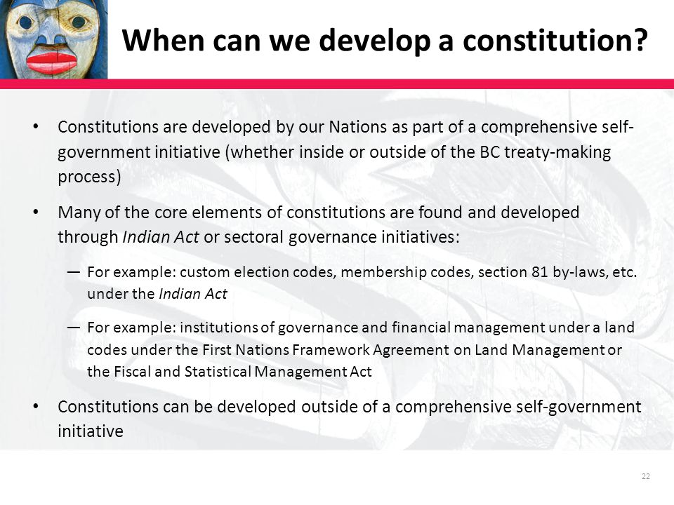 22 Constitutions are developed by our Nations as part of a comprehensive self- government initiative (whether inside or outside of the BC treaty-making process) Many of the core elements of constitutions are found and developed through Indian Act or sectoral governance initiatives: ―For example: custom election codes, membership codes, section 81 by-laws, etc.