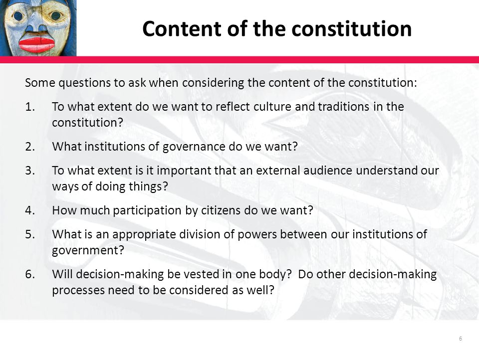 6 Some questions to ask when considering the content of the constitution: 1.To what extent do we want to reflect culture and traditions in the constitution.