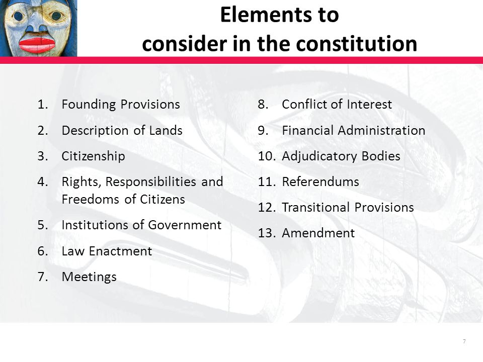 7 1.Founding Provisions 2.Description of Lands 3.Citizenship 4.Rights, Responsibilities and Freedoms of Citizens 5.Institutions of Government 6.Law Enactment 7.Meetings 8.Conflict of Interest 9.Financial Administration 10.Adjudicatory Bodies 11.Referendums 12.Transitional Provisions 13.Amendment Elements to consider in the constitution