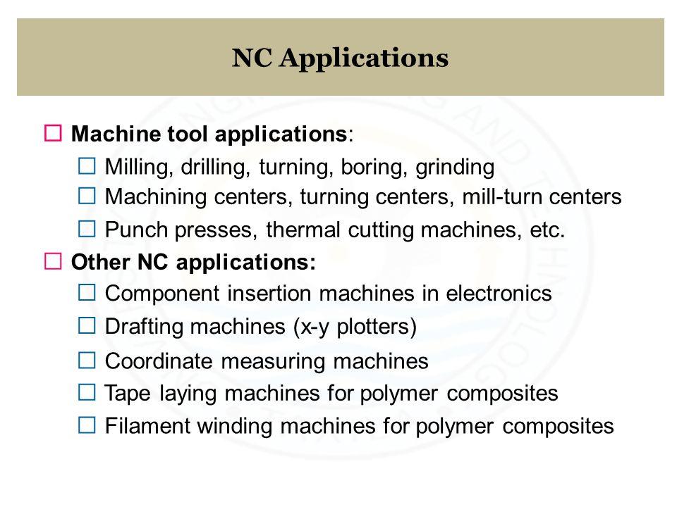 NC Applications ƒ Machine tool applications: ƒ Milling, drilling, turning, boring, grinding ƒ Machining centers, turning centers, mill-turn centers ƒ