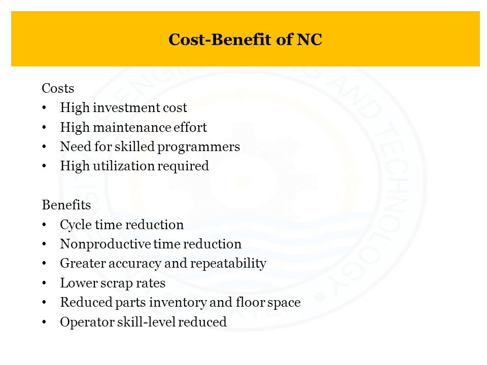 Cost-Benefit of NC Costs High investment cost High maintenance effort Need for skilled programmers High utilization required Benefits Cycle time reduc