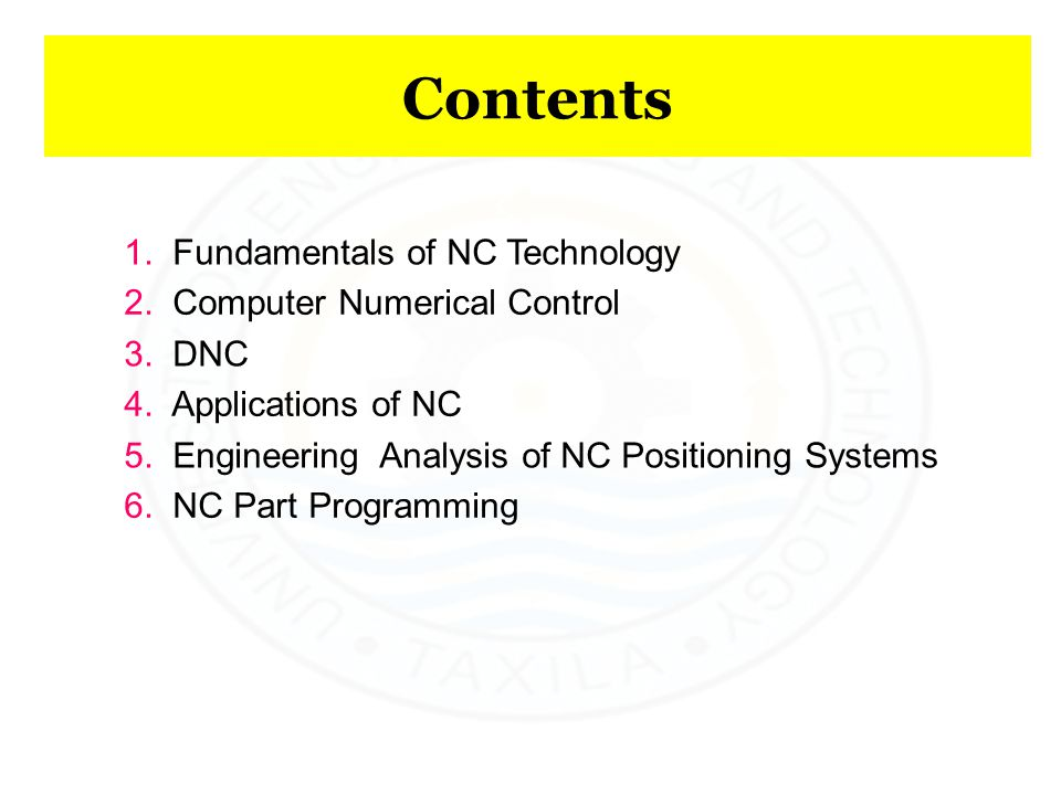 Contents 1. Fundamentals of NC Technology 2. Computer Numerical Control 3. DNC 4. Applications of NC 5. Engineering Analysis of NC Positioning Systems
