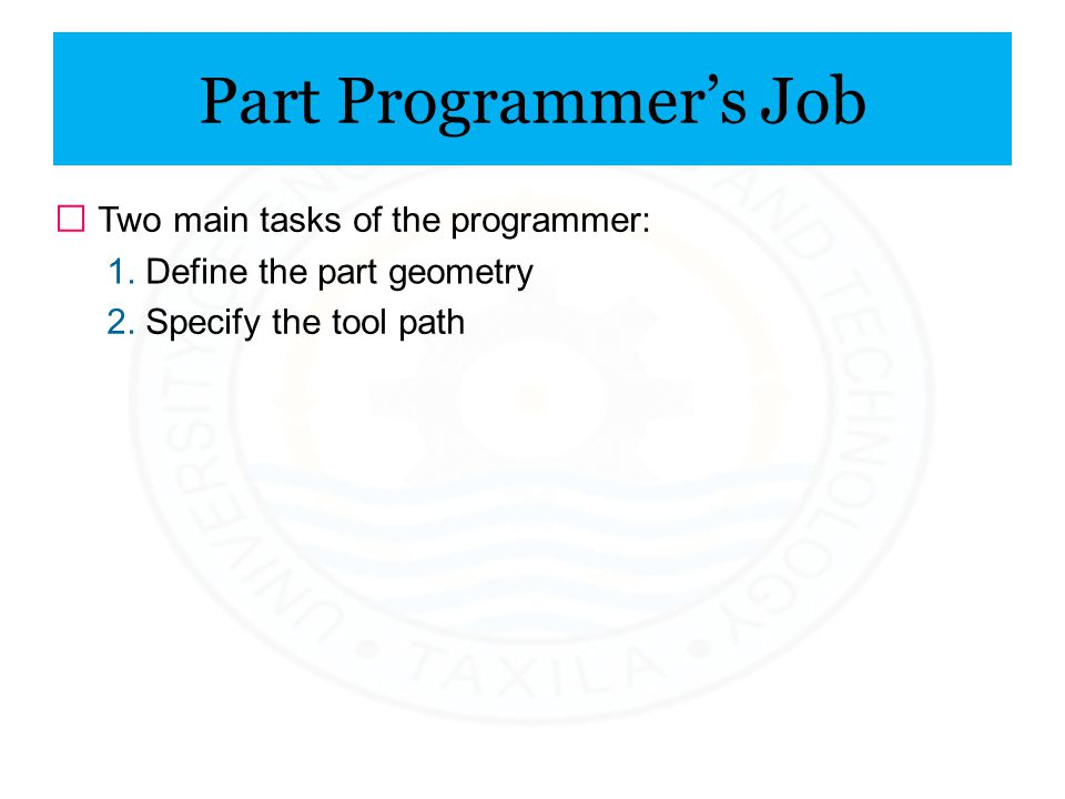 Part Programmer's Job ƒ Two main tasks of the programmer: 1. Define the part geometry 2. Specify the tool path