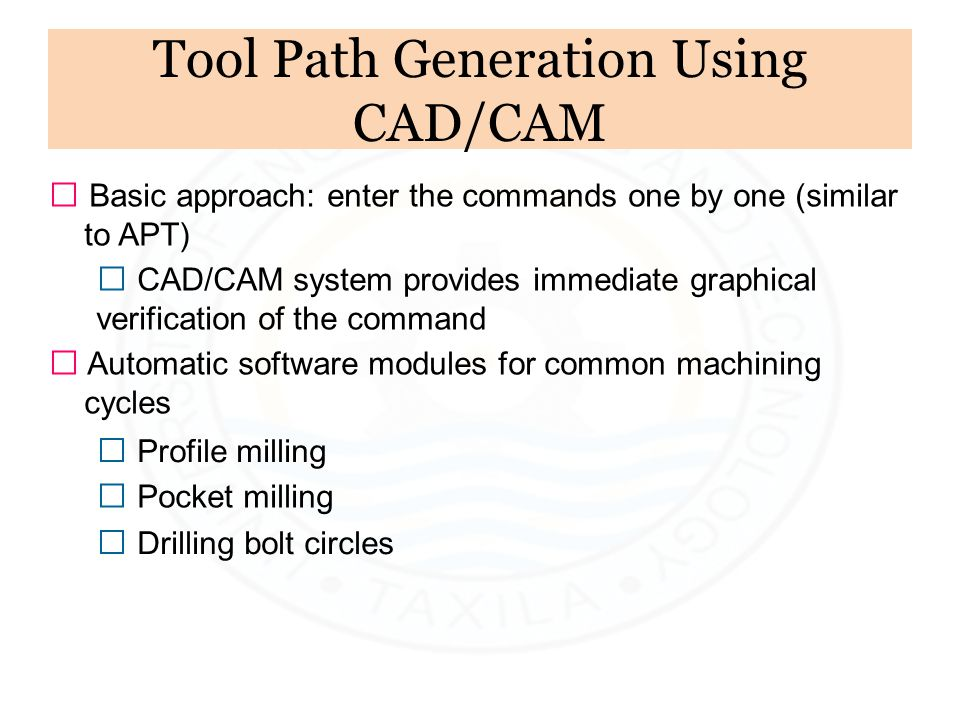 Tool Path Generation Using CAD/CAM ƒ Basic approach: enter the commands one by one (similar to APT) ƒ CAD/CAM system provides immediate graphical veri