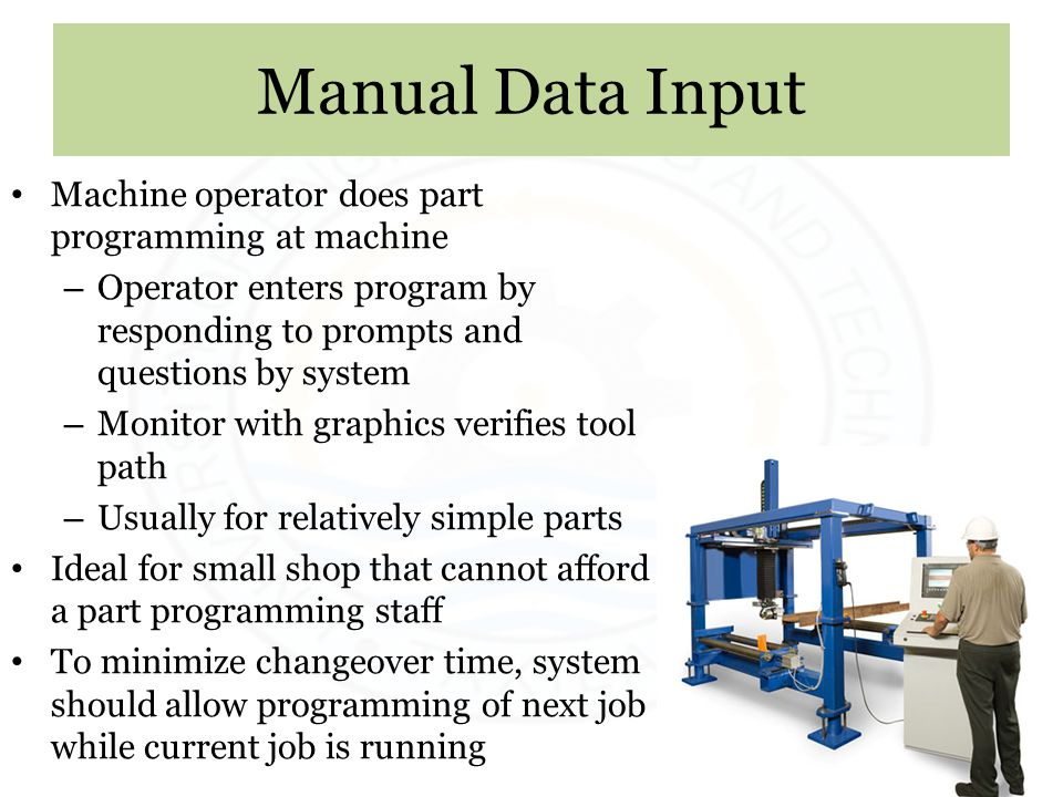 Manual Data Input Machine operator does part programming at machine – Operator enters program by responding to prompts and questions by system – Monit