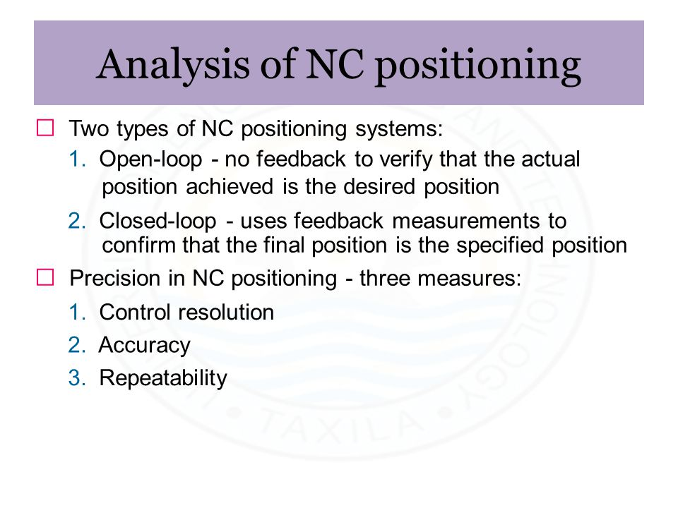 Analysis of NC positioning ƒ Two types of NC positioning systems: 1. Open-loop - no feedback to verify that the actual position achieved is the desire