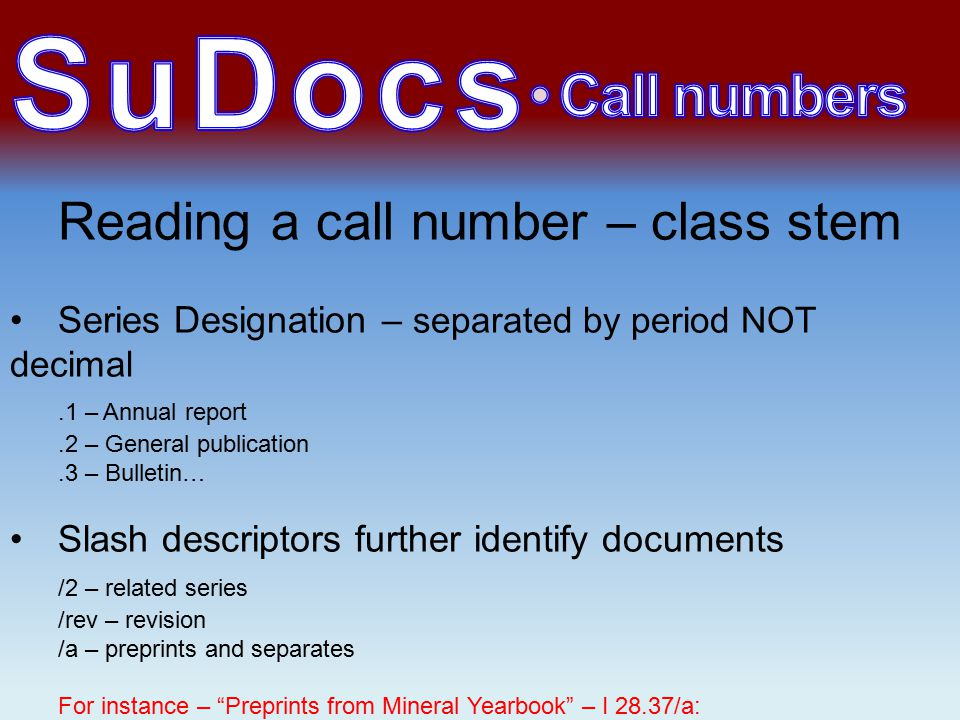 Reading a call number – class stem Series Designation – separated by period NOT decimal.1 – Annual report.2 – General publication.3 – Bulletin… Slash descriptors further identify documents /2 – related series /rev – revision /a – preprints and separates For instance – Preprints from Mineral Yearbook – I 28.37/a: The Mineral Yearbook – I 28.37: