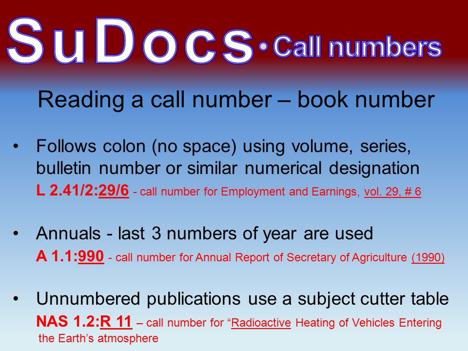 Reading a call number – book number Follows colon (no space) using volume, series, bulletin number or similar numerical designation L 2.41/2:29/6 - call number for Employment and Earnings, vol.