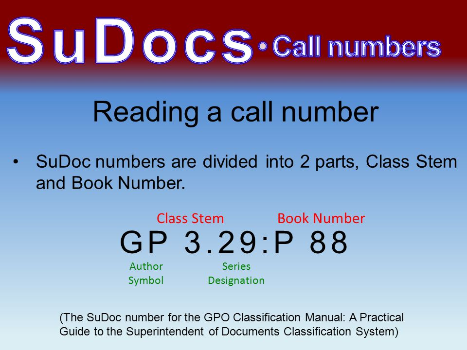 Reading a call number SuDoc numbers are divided into 2 parts, Class Stem and Book Number.