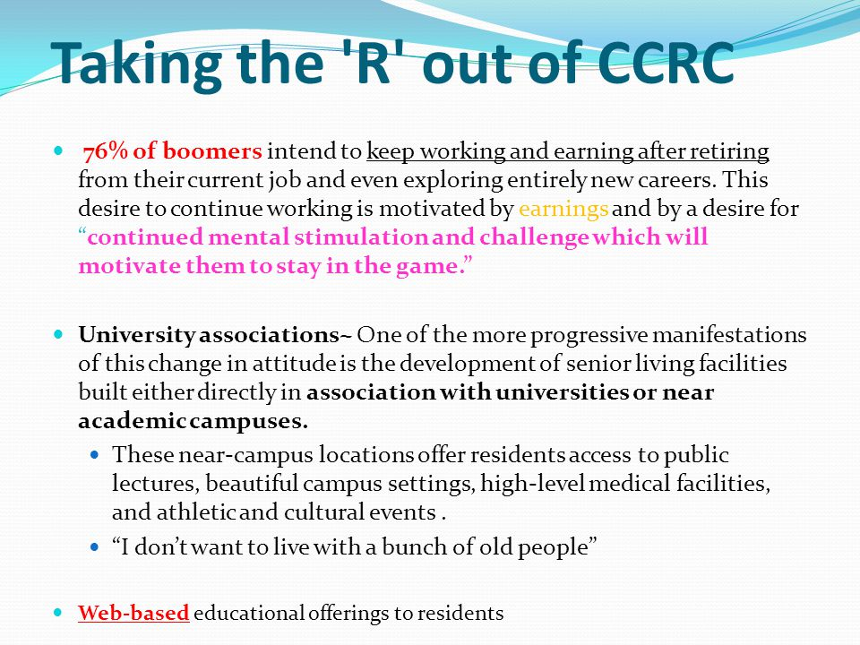 Taking the R out of CCRC 76% of boomers intend to keep working and earning after retiring from their current job and even exploring entirely new careers.