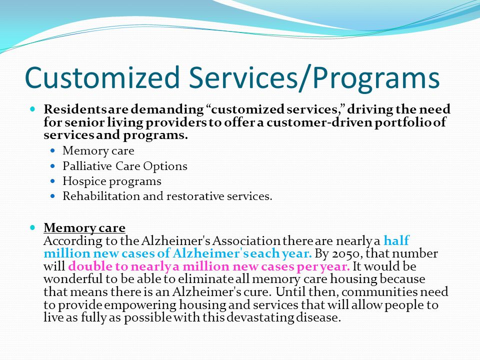 Customized Services/Programs Residents are demanding customized services, driving the need for senior living providers to offer a customer-driven portfolio of services and programs.