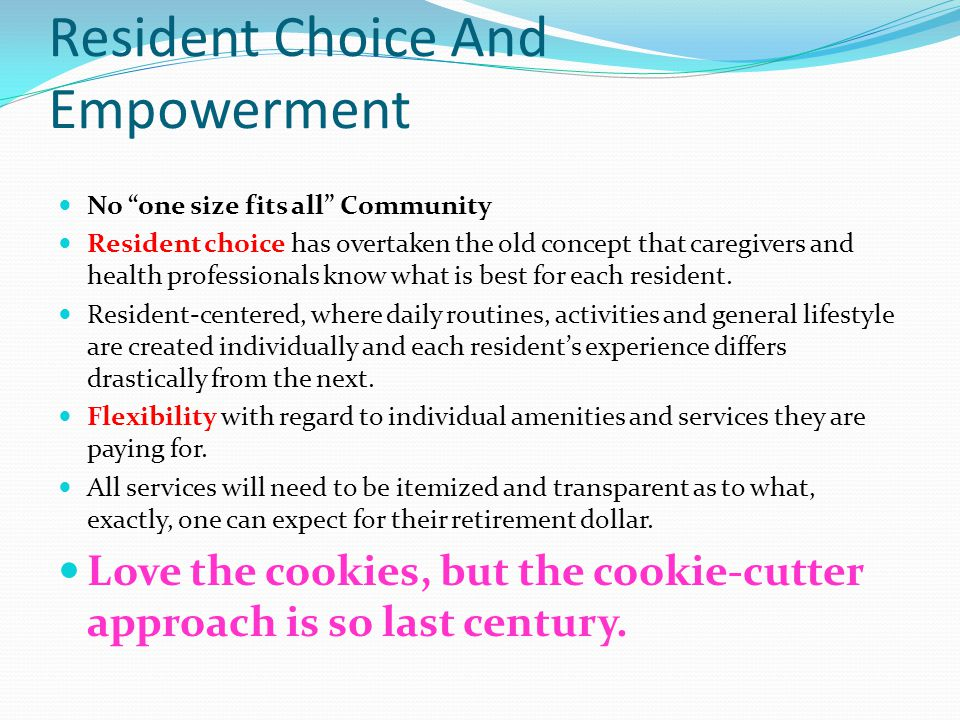 Resident Choice And Empowerment No one size fits all Community Resident choice has overtaken the old concept that caregivers and health professionals know what is best for each resident.