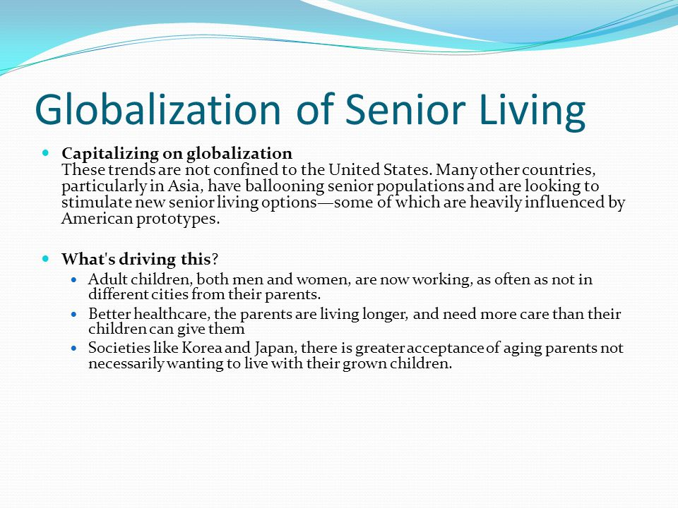 Globalization of Senior Living Capitalizing on globalization These trends are not confined to the United States. Many other countries, particularly in