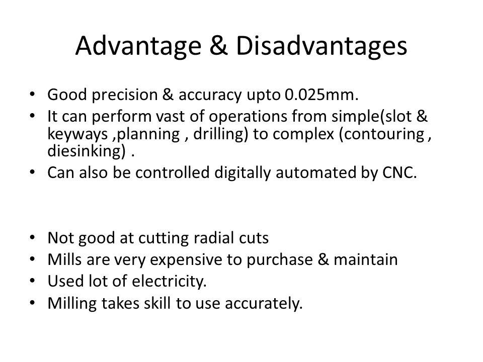 Advantage & Disadvantages Good precision & accuracy upto 0.025mm.