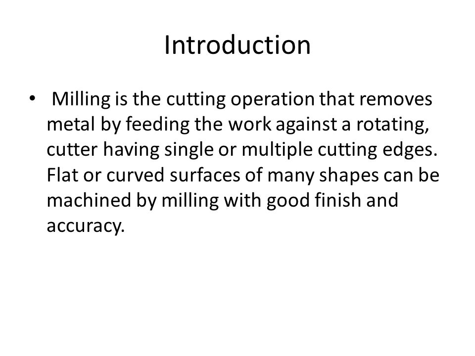 Introduction Milling is the cutting operation that removes metal by feeding the work against a rotating, cutter having single or multiple cutting edges.