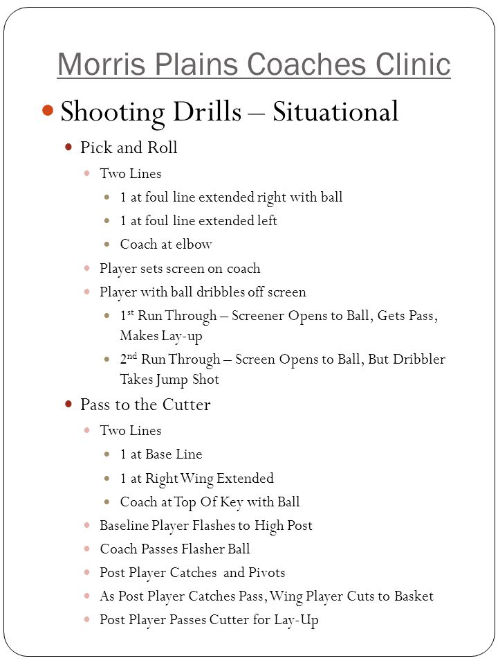 Morris Plains Coaches Clinic Shooting Drills – Situational Catch and Shoot/12 Point Drill Two Lines: 1 on Right Wing 1 on Left Wing – Two Basketballs Right wing flashes to center of lane Left wing passes to flasher Right wing catches, pivots and shoots Same Drill Can Be Done Two Dribbles and Shoot Cross-Over to Lay-Up Post Moves: Two Lines: 1 line on weak side block 1 line between strong side block and elbow Player flashes to just above block oCatches bounce pass Up-and-under Drop Step and Power Dribble