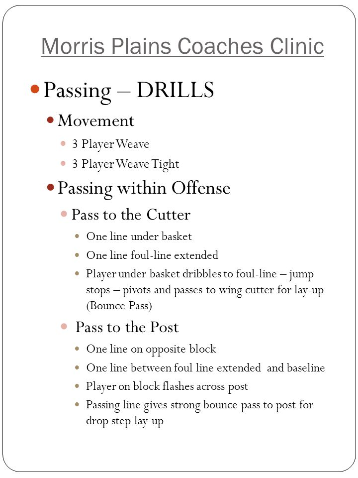 Morris Plains Coaches Clinic Jump Stop – Pivot Drill *** 4 lines on baseline, 3 players deep One ball with first person in line Dribble to foul line – jump stop – pivot – strong chest pass to next person in line – run behind pass Emphasis on: Pivot foot staying on ground Proper passing technique Note: Recommend this drill being done everyday at any level.