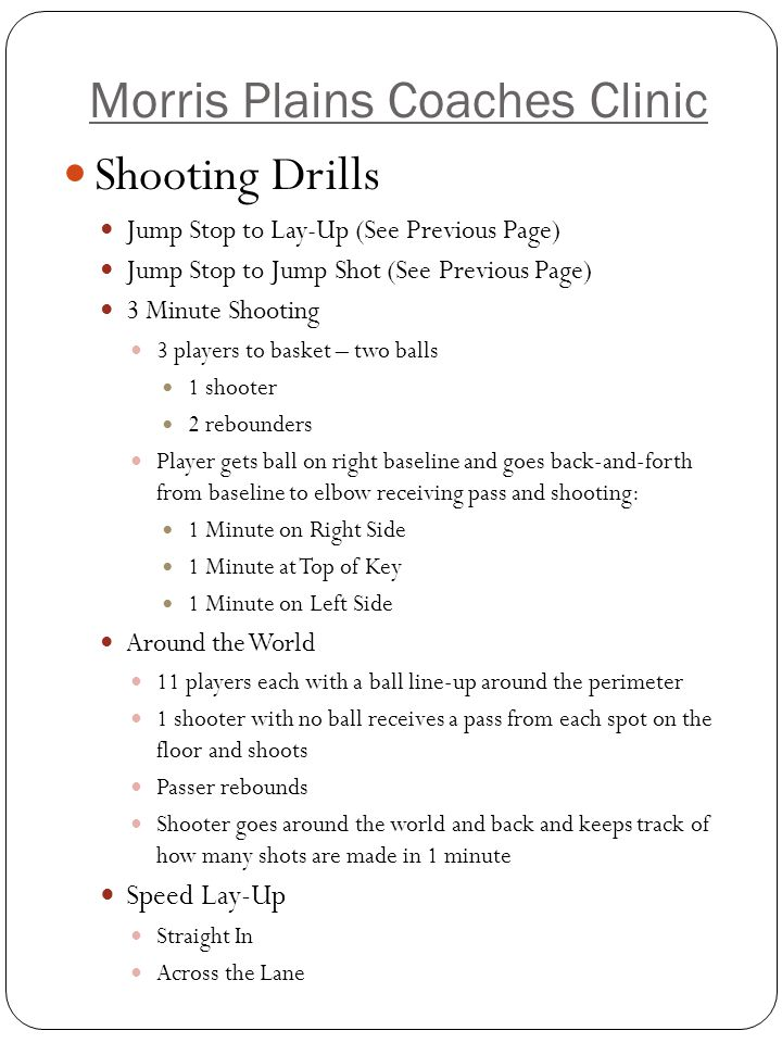 Morris Plains Coaches Clinic Shooting Drills – Situational Pick and Roll Two Lines 1 at foul line extended right with ball 1 at foul line extended left Coach at elbow Player sets screen on coach Player with ball dribbles off screen 1 st Run Through – Screener Opens to Ball, Gets Pass, Makes Lay-up 2 nd Run Through – Screen Opens to Ball, But Dribbler Takes Jump Shot Pass to the Cutter Two Lines 1 at Base Line 1 at Right Wing Extended Coach at Top Of Key with Ball Baseline Player Flashes to High Post Coach Passes Flasher Ball Post Player Catches and Pivots As Post Player Catches Pass, Wing Player Cuts to Basket Post Player Passes Cutter for Lay-Up