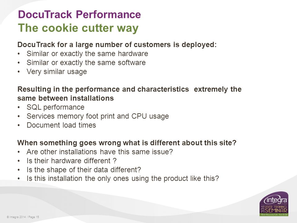 © Integra 2014 / Page 15 DocuTrack Performance The cookie cutter way DocuTrack for a large number of customers is deployed: Similar or exactly the same hardware Similar or exactly the same software Very similar usage Resulting in the performance and characteristics extremely the same between installations SQL performance Services memory foot print and CPU usage Document load times When something goes wrong what is different about this site.