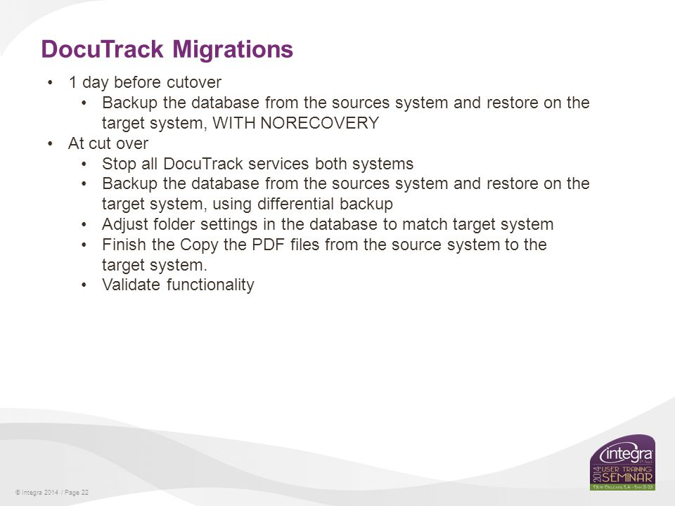 © Integra 2014 / Page 22 DocuTrack Migrations 1 day before cutover Backup the database from the sources system and restore on the target system, WITH NORECOVERY At cut over Stop all DocuTrack services both systems Backup the database from the sources system and restore on the target system, using differential backup Adjust folder settings in the database to match target system Finish the Copy the PDF files from the source system to the target system.