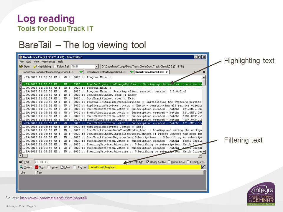 © Integra 2014 / Page 5 Log reading Tools for DocuTrack IT Source: http://www.baremetalsoft.com/baretail/: http://www.baremetalsoft.com/baretail/ BareTail – The log viewing tool Highlighting text Filtering text