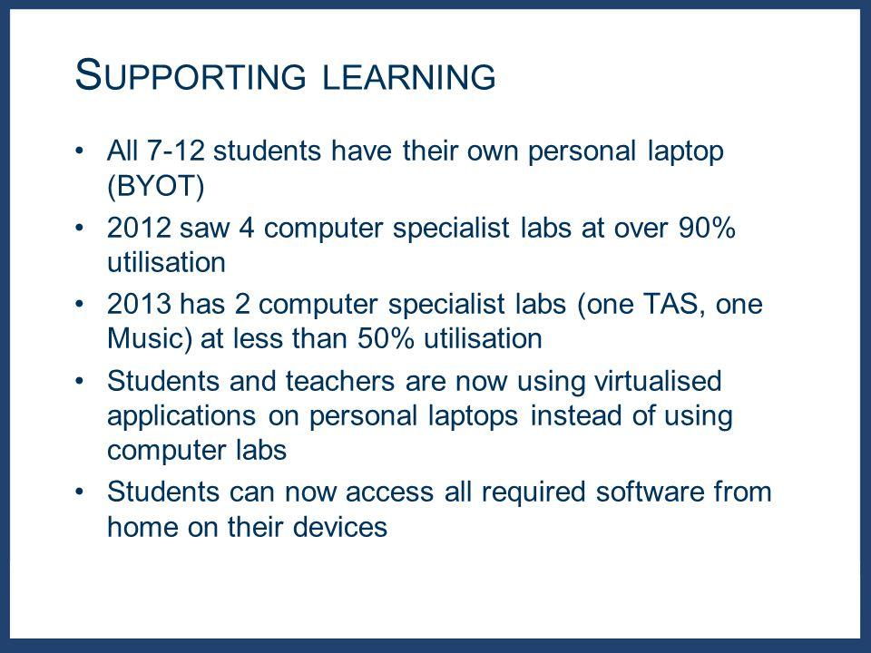 All 7-12 students have their own personal laptop (BYOT) 2012 saw 4 computer specialist labs at over 90% utilisation 2013 has 2 computer specialist labs (one TAS, one Music) at less than 50% utilisation Students and teachers are now using virtualised applications on personal laptops instead of using computer labs Students can now access all required software from home on their devices S UPPORTING LEARNING