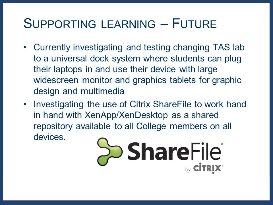 Currently investigating and testing changing TAS lab to a universal dock system where students can plug their laptops in and use their device with large widescreen monitor and graphics tablets for graphic design and multimedia Investigating the use of Citrix ShareFile to work hand in hand with XenApp/XenDesktop as a shared repository available to all College members on all devices.