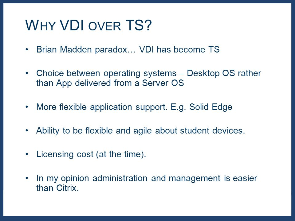 Brian Madden paradox… VDI has become TS Choice between operating systems – Desktop OS rather than App delivered from a Server OS More flexible application support.